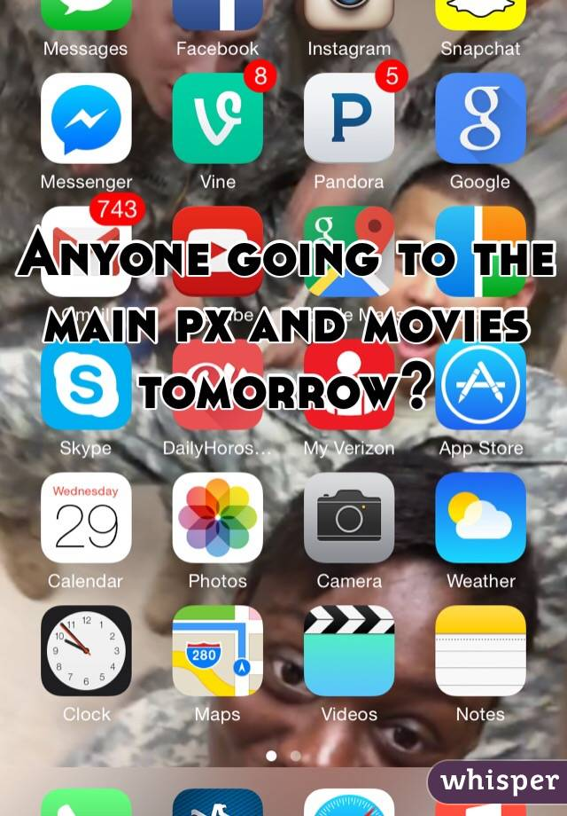 Anyone going to the main px and movies tomorrow?