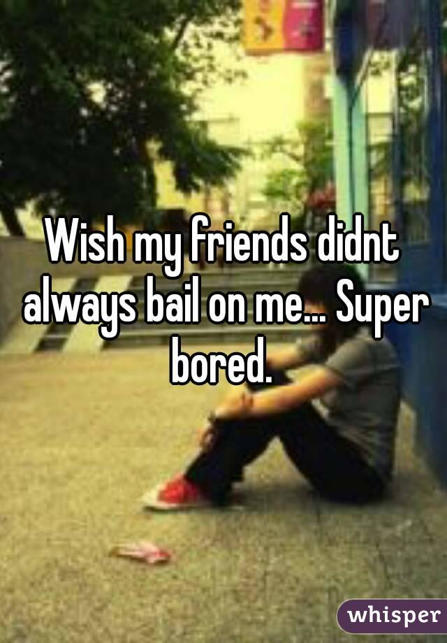 Wish my friends didnt always bail on me... Super bored.