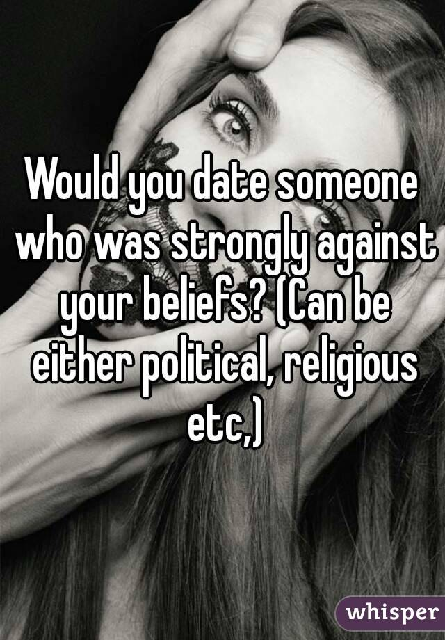 Would you date someone who was strongly against your beliefs? (Can be either political, religious etc,)