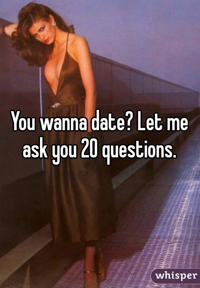 You wanna date? Let me ask you 20 questions.