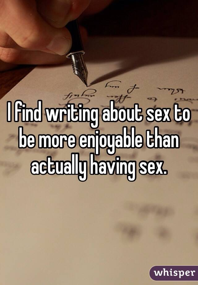I find writing about sex to be more enjoyable than actually having sex.