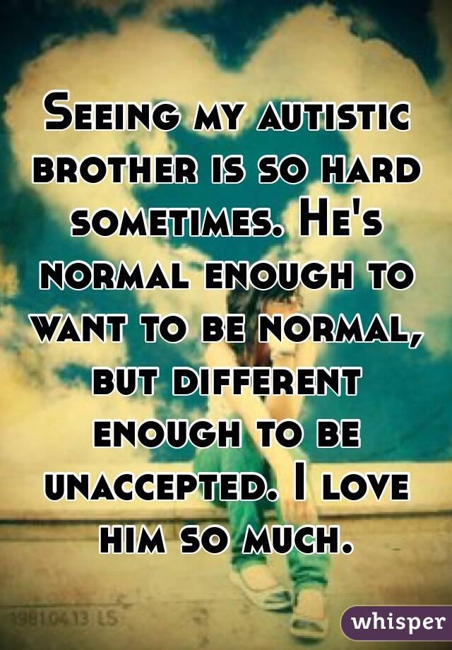 Seeing my autistic brother is so hard sometimes. He's normal enough to want to be normal, but different enough to be unaccepted. I love him so much.