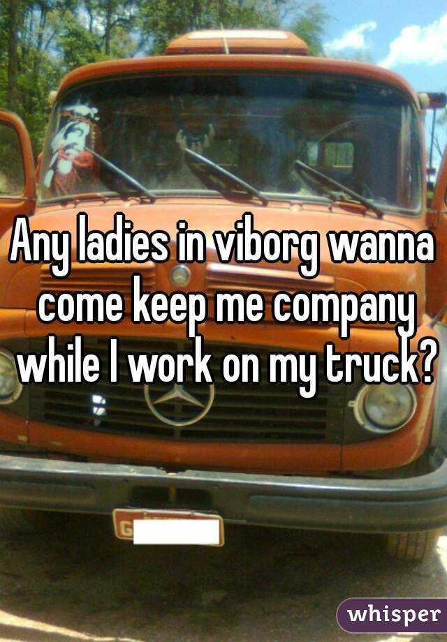 Any ladies in viborg wanna come keep me company while I work on my truck?