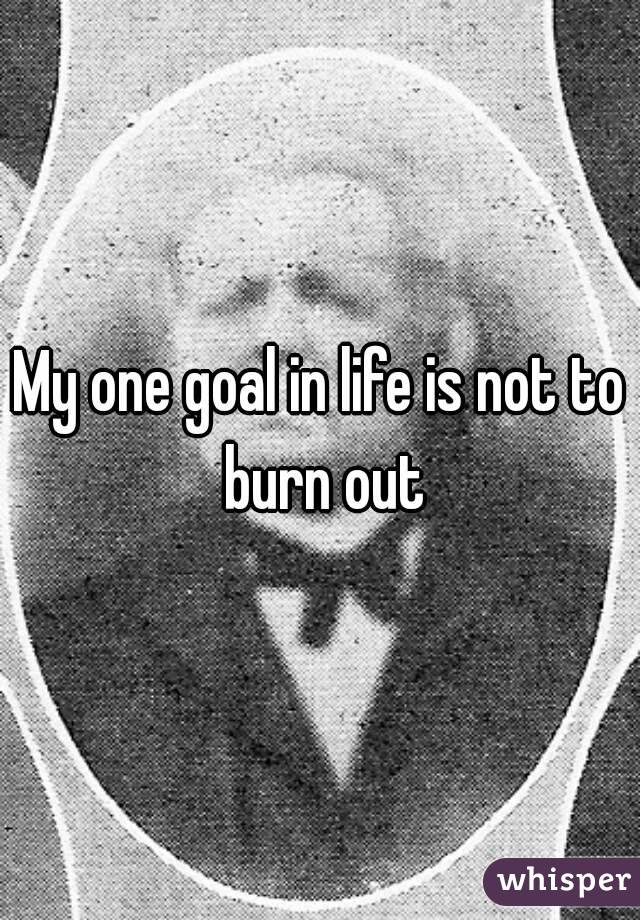 My one goal in life is not to burn out