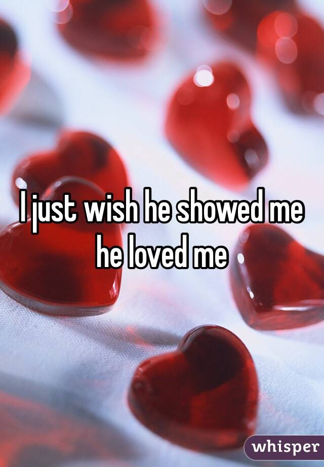 I just wish he showed me he loved me