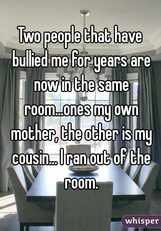 Two people that have bullied me for years are now in the same room...ones my own mother, the other is my cousin... I ran out of the room.