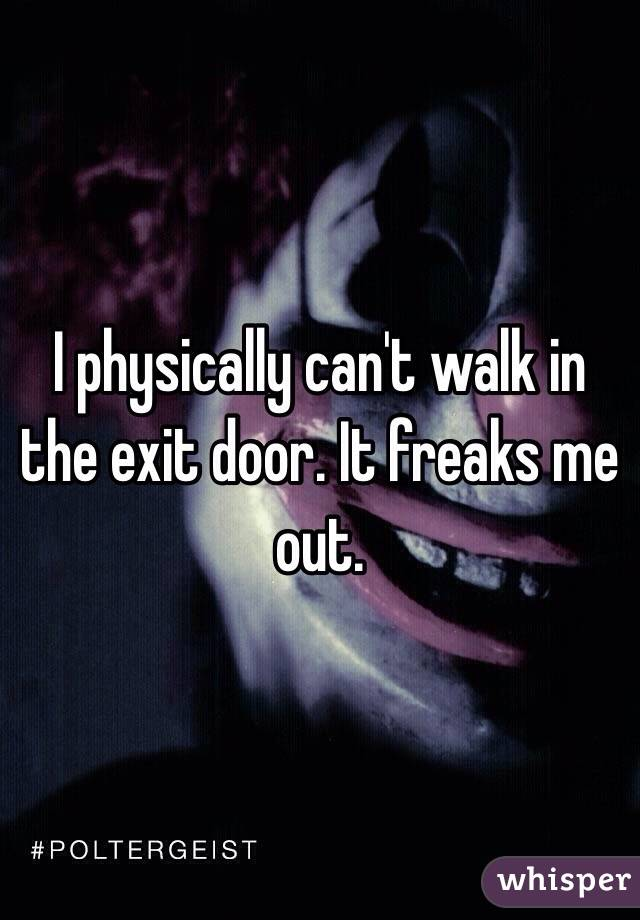 I physically can't walk in the exit door. It freaks me out.