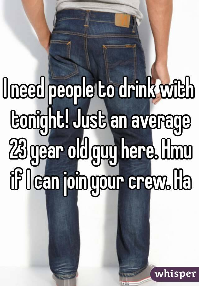 I need people to drink with tonight! Just an average 23 year old guy here. Hmu if I can join your crew. Ha