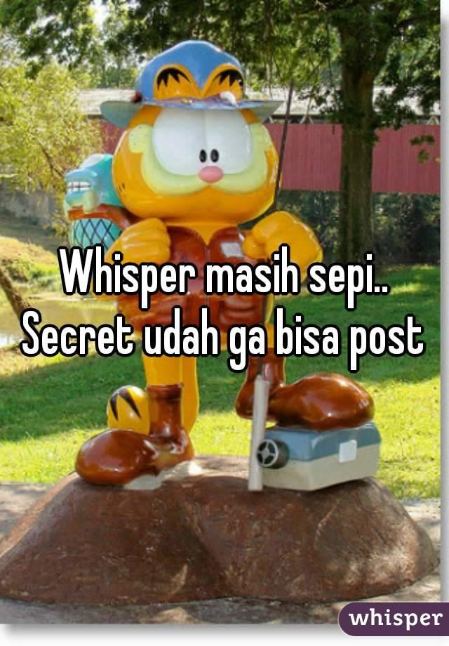 Whisper masih sepi.. Secret udah ga bisa post