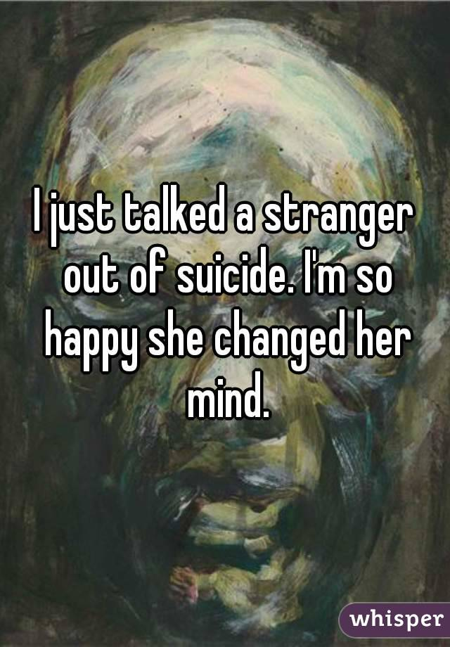 I just talked a stranger out of suicide. I'm so happy she changed her mind.