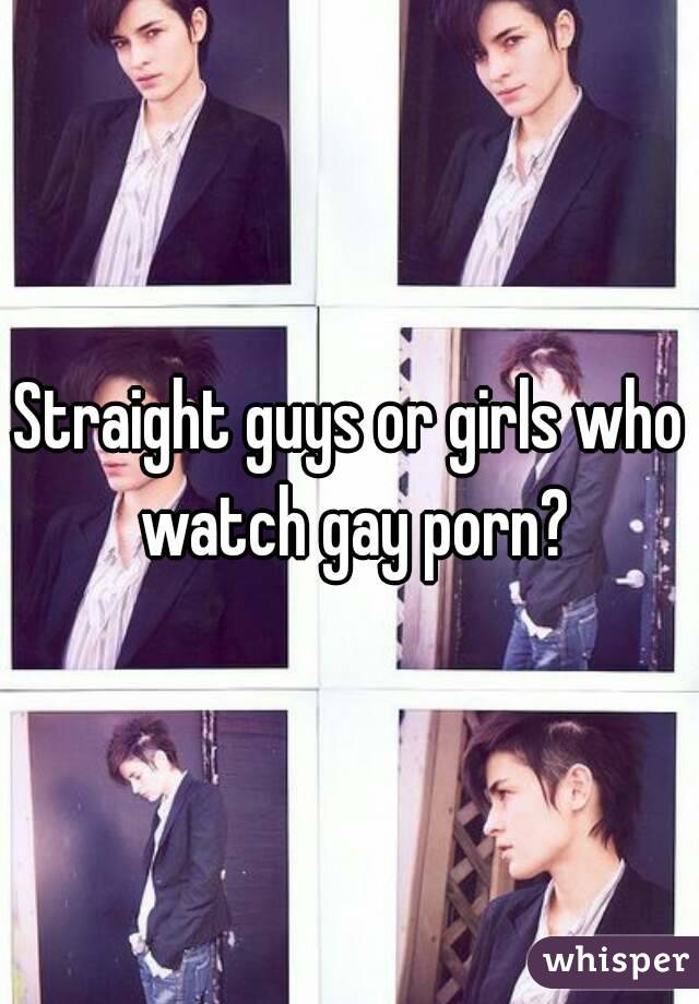 Straight guys or girls who watch gay porn?