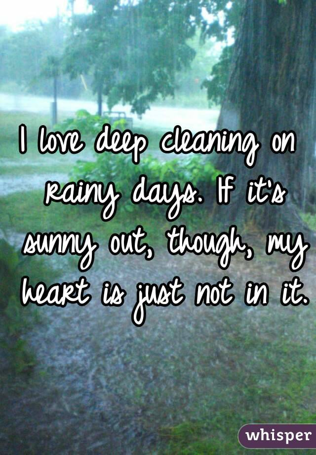 I love deep cleaning on rainy days. If it's sunny out, though, my heart is just not in it.