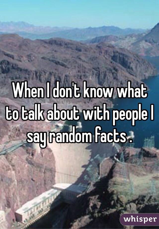 When I don't know what to talk about with people I say random facts .