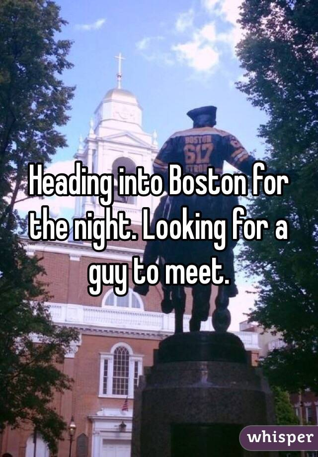Heading into Boston for the night. Looking for a guy to meet.