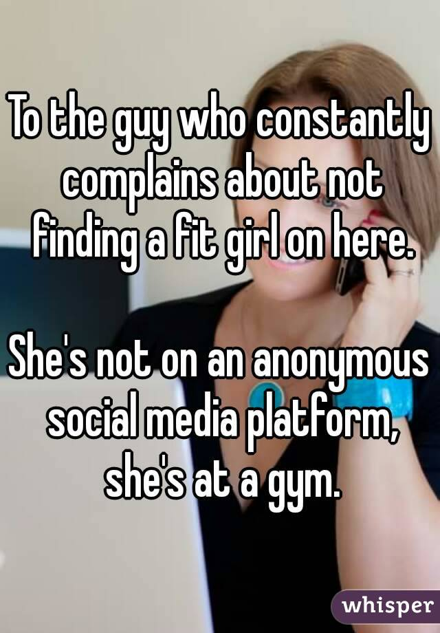 To the guy who constantly complains about not finding a fit girl on here.  She's not on an anonymous social media platform, she's at a gym.