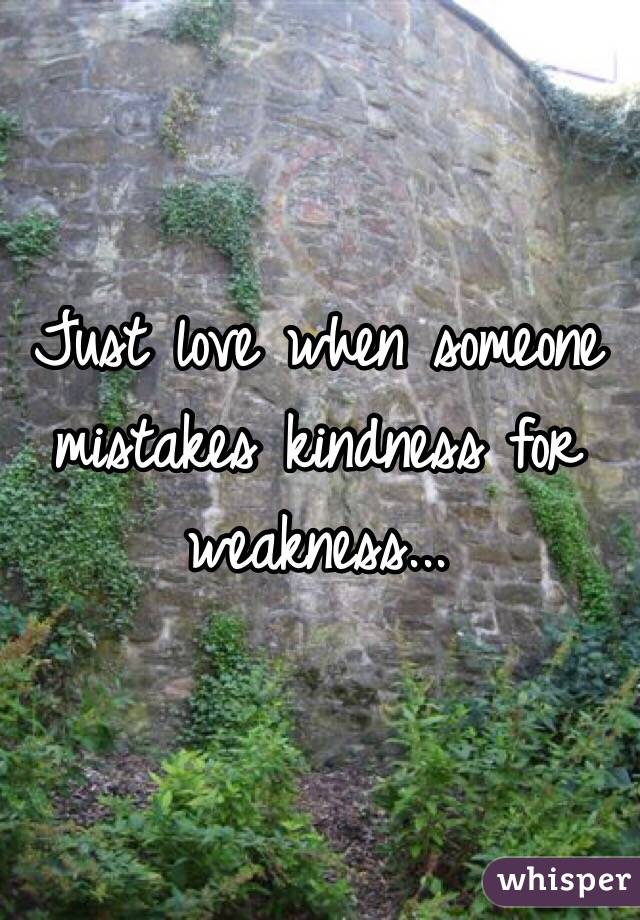 Just love when someone mistakes kindness for weakness...