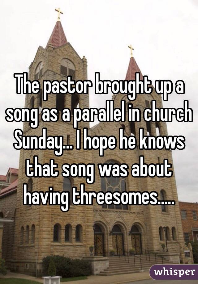 The pastor brought up a song as a parallel in church Sunday... I hope he knows that song was about having threesomes.....