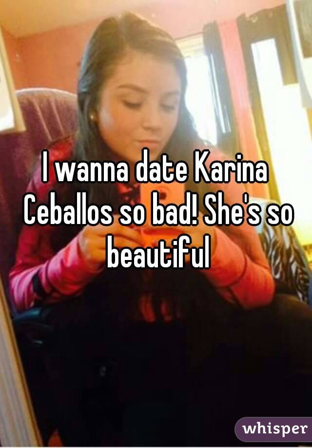 I wanna date Karina Ceballos so bad! She's so beautiful