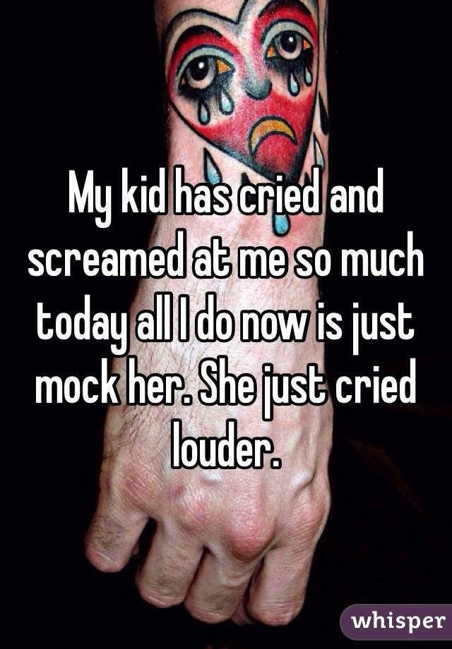 My kid has cried and screamed at me so much today all I do now is just mock her. She just cried louder.