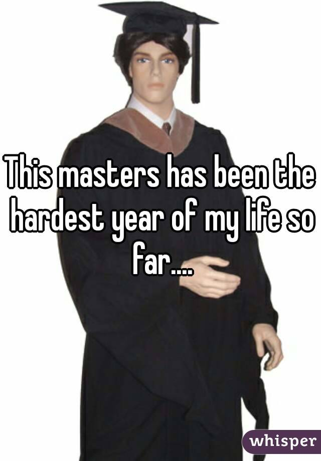 This masters has been the hardest year of my life so far....