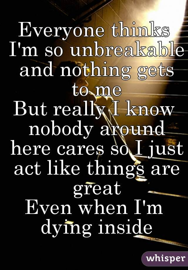 Everyone thinks I'm so unbreakable and nothing gets to me But really I know nobody around here cares so I just act like things are great Even when I'm dying inside