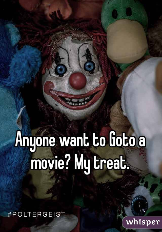 Anyone want to Goto a movie? My treat.