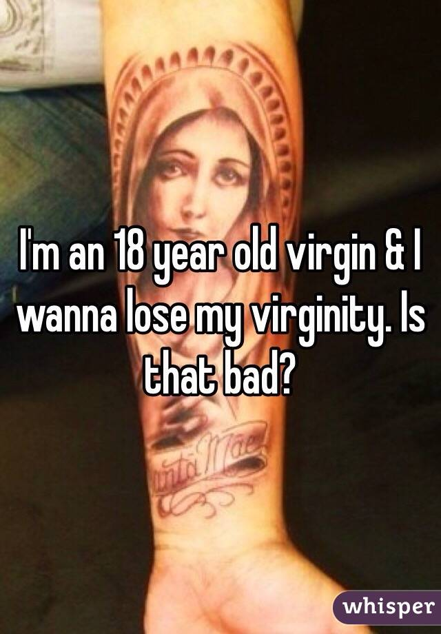 I'm an 18 year old virgin & I wanna lose my virginity. Is that bad?