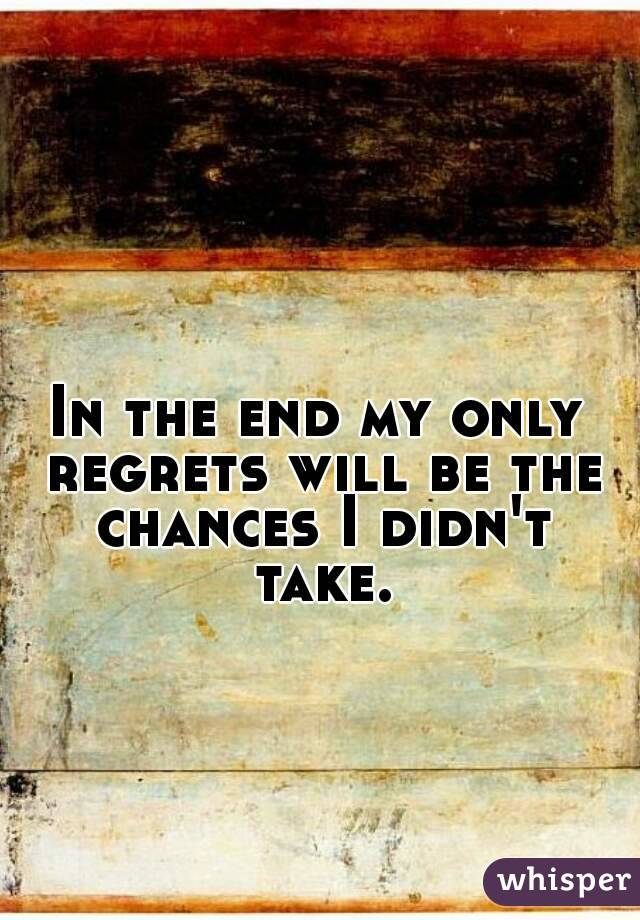 In the end my only regrets will be the chances I didn't take.