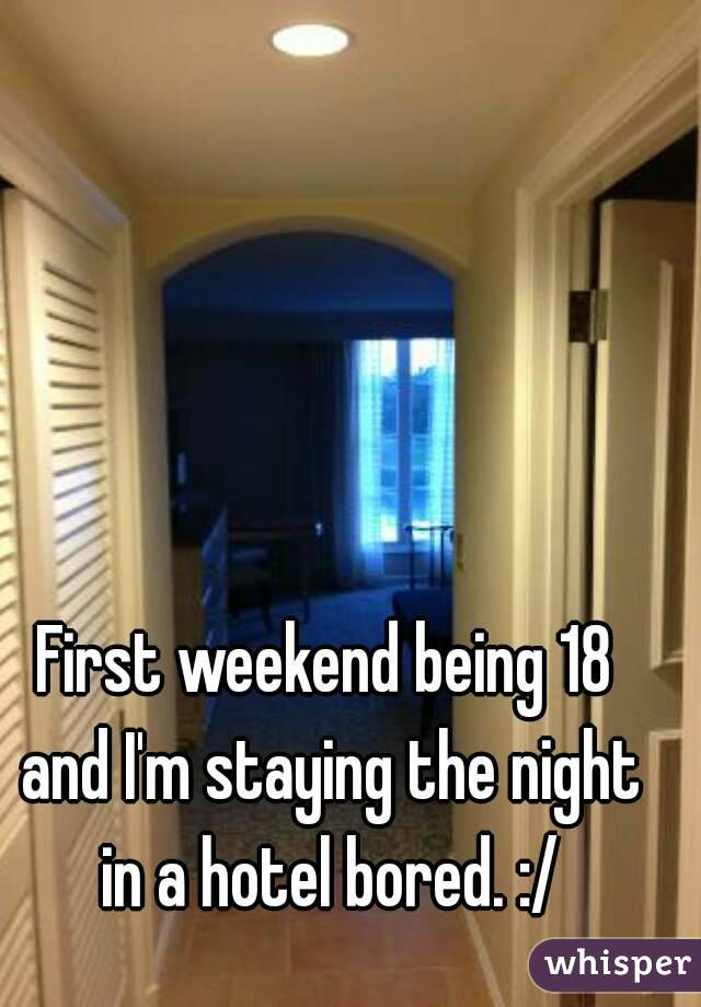 First weekend being 18 and I'm staying the night in a hotel bored. :/