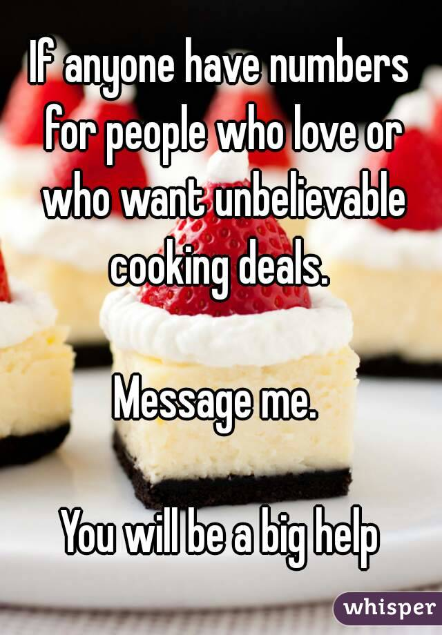 If anyone have numbers for people who love or who want unbelievable cooking deals.   Message me.   You will be a big help