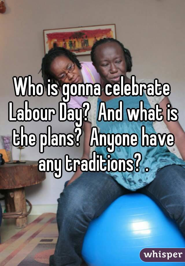 Who is gonna celebrate Labour Day?  And what is the plans?  Anyone have any traditions? .