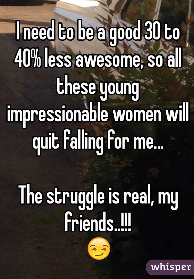 I need to be a good 30 to 40% less awesome, so all these young impressionable women will quit falling for me...  The struggle is real, my friends..!!! 😏
