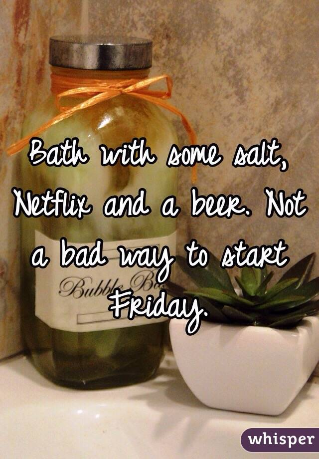 Bath with some salt, Netflix and a beer. Not a bad way to start Friday.