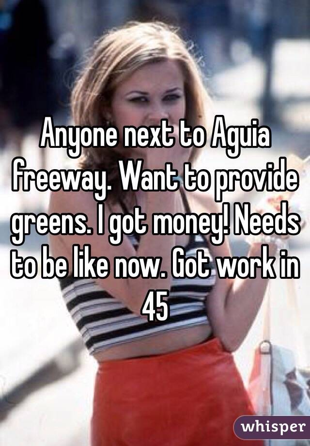 Anyone next to Aguia freeway. Want to provide greens. I got money! Needs to be like now. Got work in 45