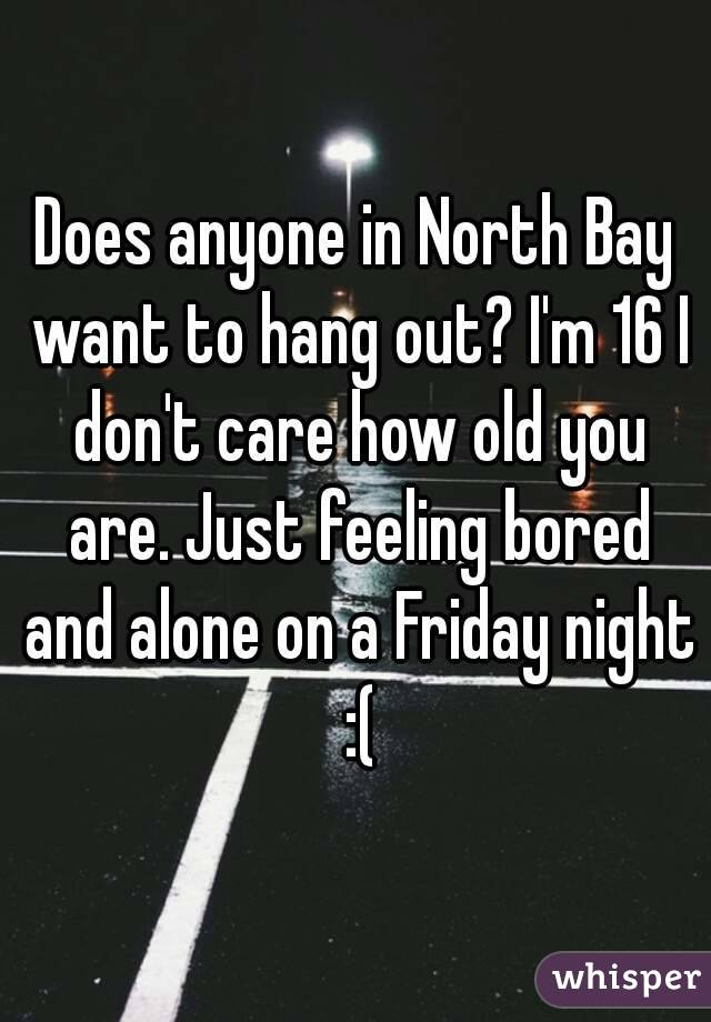 Does anyone in North Bay want to hang out? I'm 16 I don't care how old you are. Just feeling bored and alone on a Friday night :(