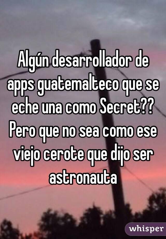 Algún desarrollador de apps guatemalteco que se eche una como Secret?? Pero que no sea como ese viejo cerote que dijo ser astronauta