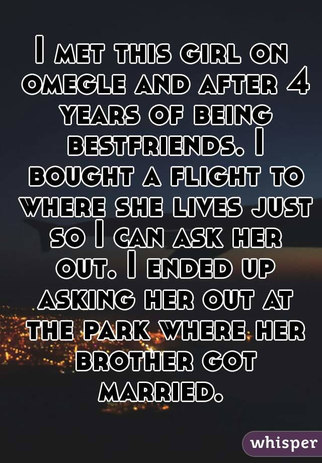 I met this girl on omegle and after 4 years of being bestfriends. I bought a flight to where she lives just so I can ask her out. I ended up asking her out at the park where her brother got married.
