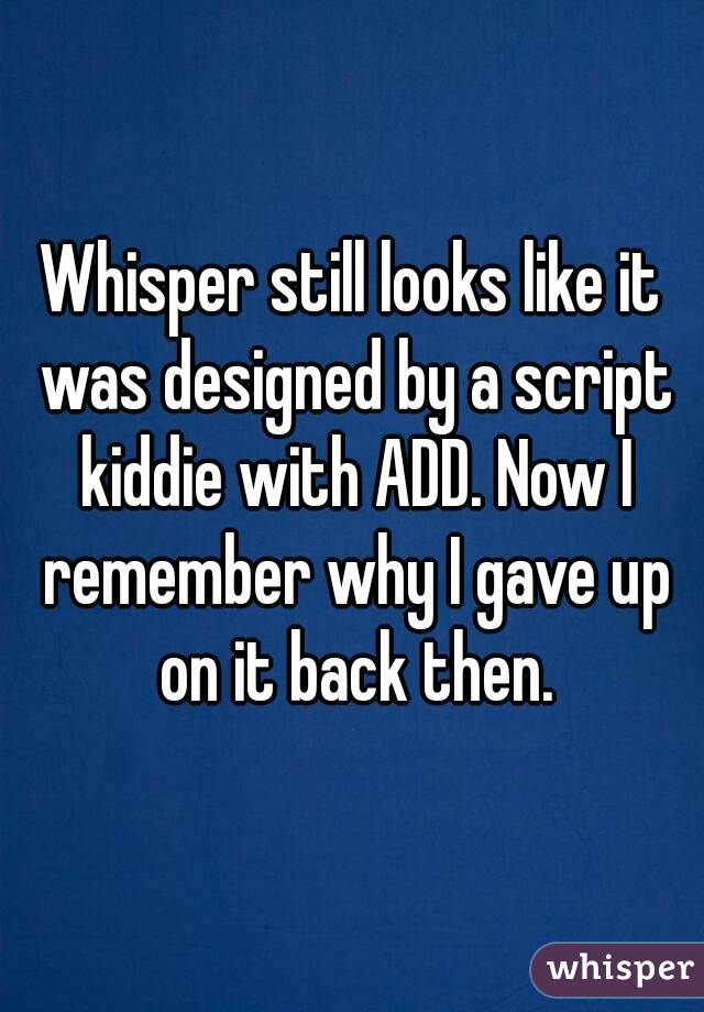 Whisper still looks like it was designed by a script kiddie with ADD. Now I remember why I gave up on it back then.