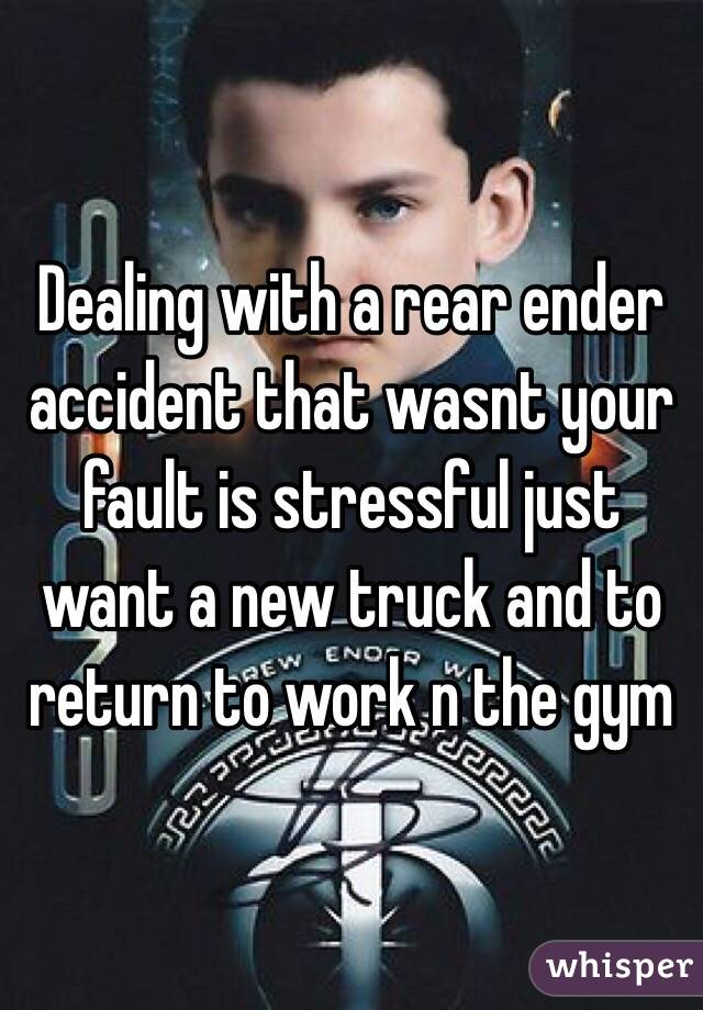 Dealing with a rear ender accident that wasnt your fault is stressful just want a new truck and to return to work n the gym