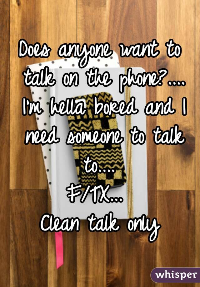 Does anyone want to talk on the phone?.... I'm hella bored and I need someone to talk to....  F/TX...  Clean talk only