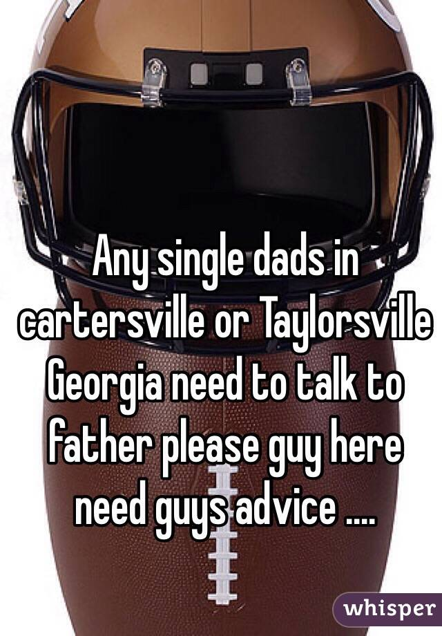 Any single dads in cartersville or Taylorsville Georgia need to talk to father please guy here need guys advice ....