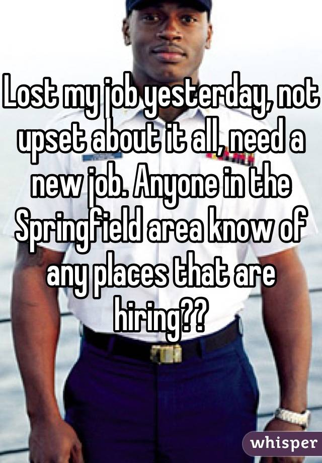 Lost my job yesterday, not upset about it all, need a new job. Anyone in the Springfield area know of any places that are hiring??