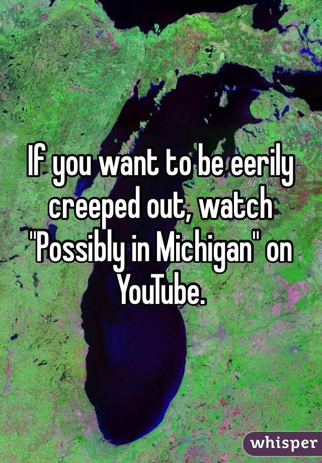 """If you want to be eerily creeped out, watch """"Possibly in Michigan"""" on YouTube."""