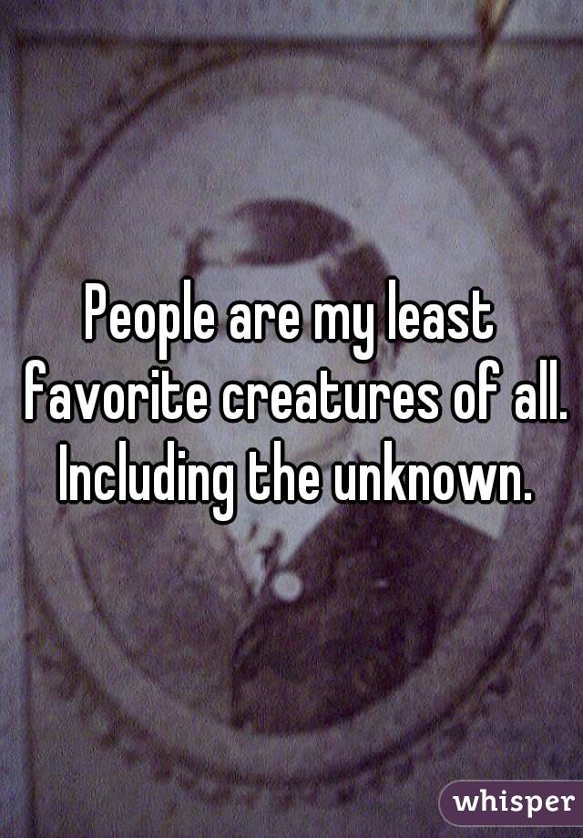 People are my least favorite creatures of all. Including the unknown.