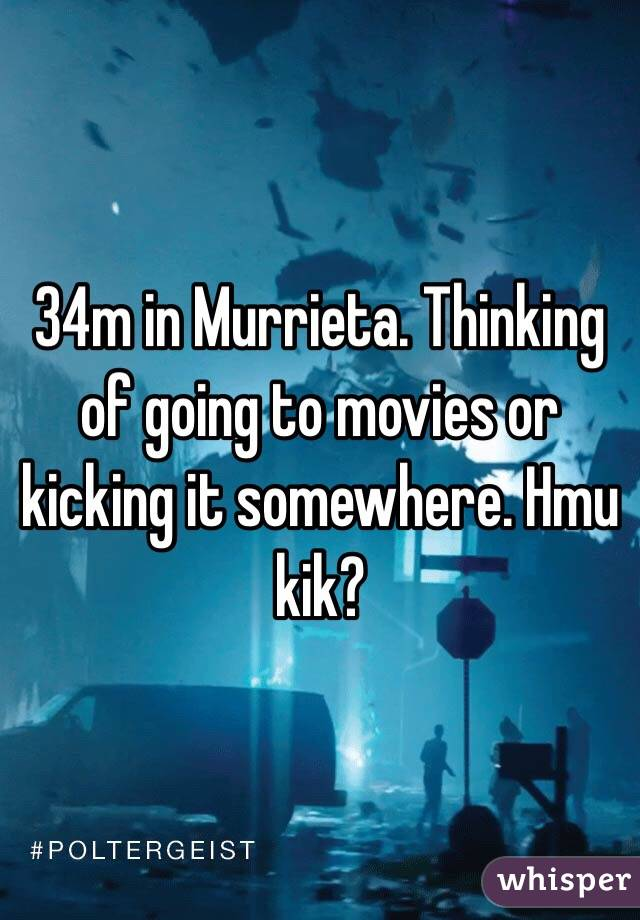 34m in Murrieta. Thinking of going to movies or kicking it somewhere. Hmu kik?