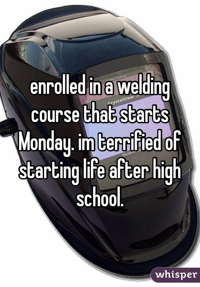 enrolled in a welding course that starts Monday. im terrified of starting life after high school.
