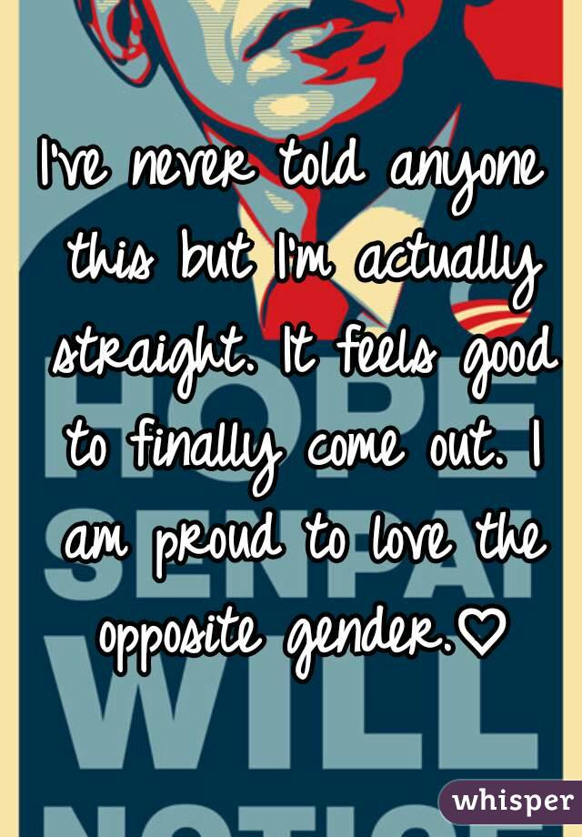 I've never told anyone this but I'm actually straight. It feels good to finally come out. I am proud to love the opposite gender.♡