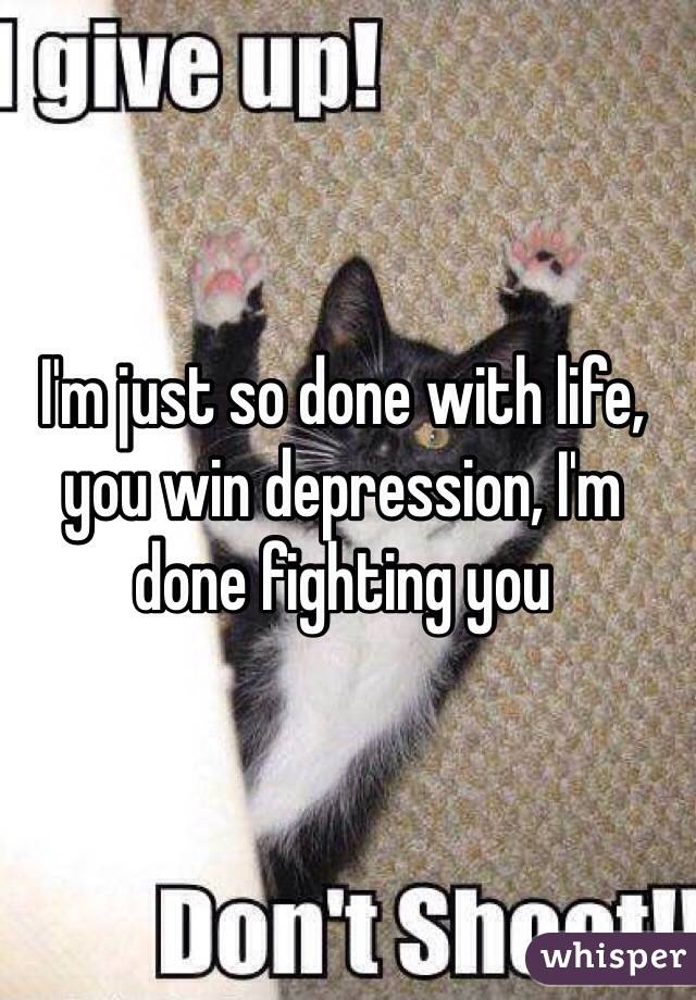 I'm just so done with life, you win depression, I'm done fighting you