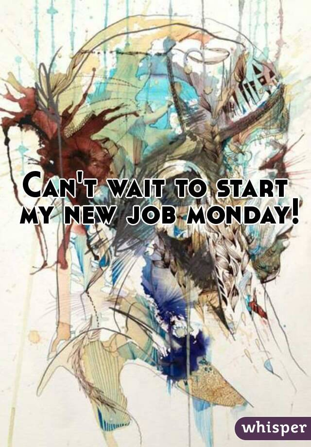Can't wait to start my new job monday!
