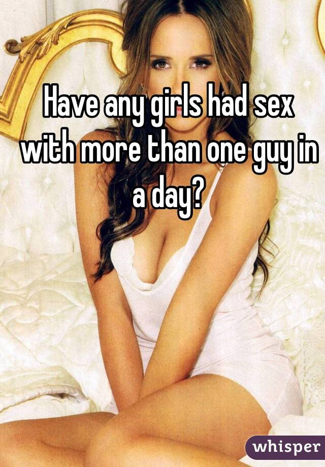 Have any girls had sex with more than one guy in a day?
